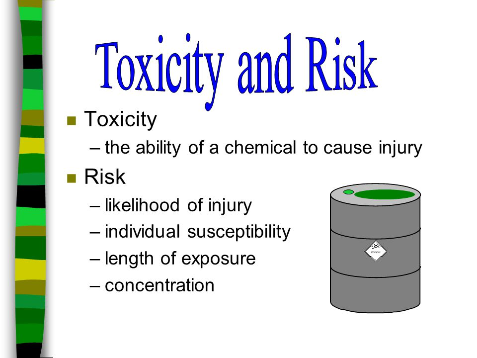 n Toxicity –the ability of a chemical to cause injury n Risk –likelihood of injury –individual susceptibility –length of exposure –concentration