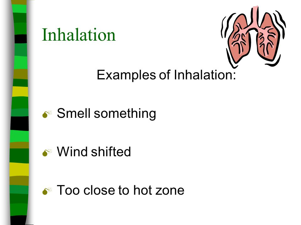 Inhalation Examples of Inhalation: M Smell something M Wind shifted M Too close to hot zone