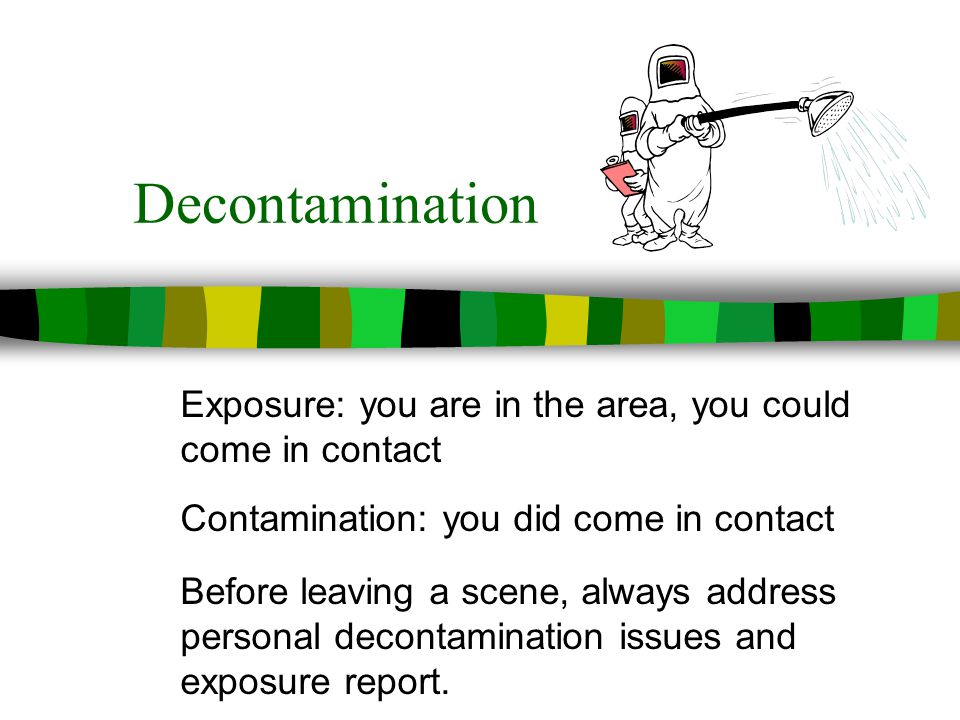 Decontamination Exposure: you are in the area, you could come in contact Contamination: you did come in contact Before leaving a scene, always address