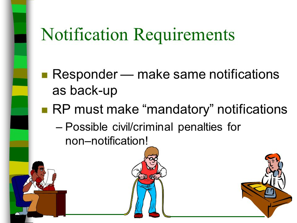 "Notification Requirements n Responder — make same notifications as back-up n RP must make ""mandatory"" notifications –Possible civil/criminal penalties"