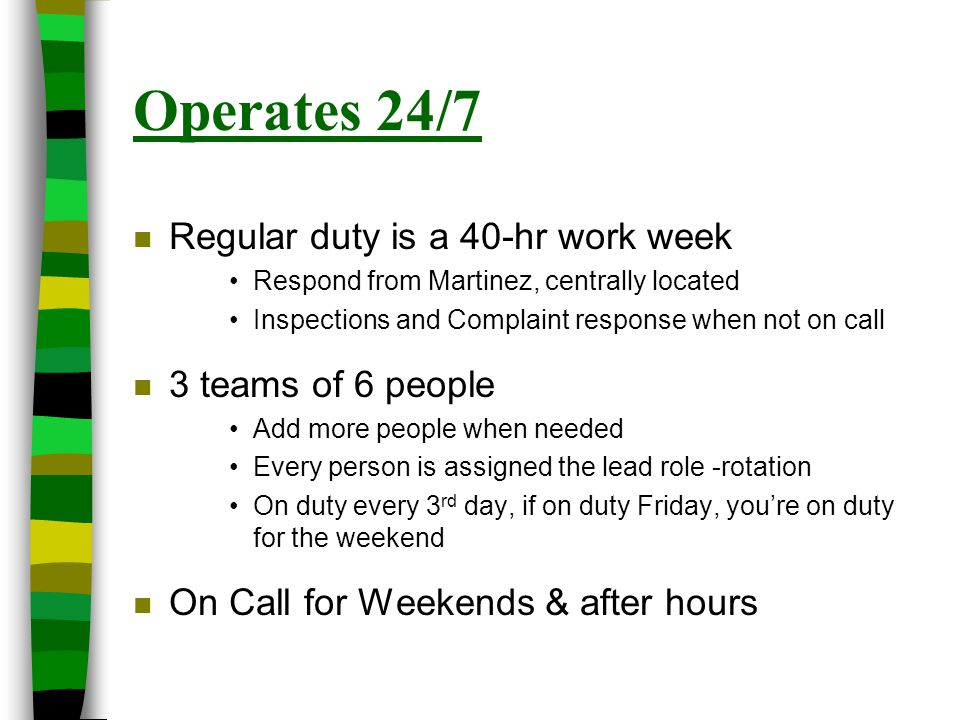 Operates 24/7 n Regular duty is a 40-hr work week Respond from Martinez, centrally located Inspections and Complaint response when not on call n 3 tea