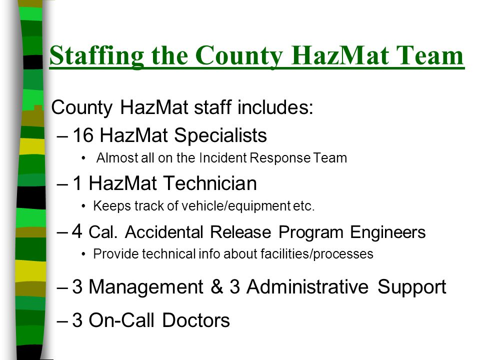 Training – HazMat Response n All CSTI State Certified Technicians / Specialists – recognized by the State Fire Marshall n 4 CSTI Certified HazMat Instructors n 2 Emergency Medical Technicians n Personnel have specialization in - Drug Lab Response- Technical Reference - Rail Cars/Tank Cars- Field Chemical Identification - Radiological- WMD/Terrorism - Asbestos - Lead