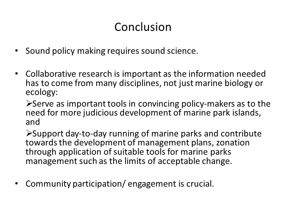 Conclusion Sound policy making requires sound science. Collaborative research is important as the information needed has to come from many disciplines