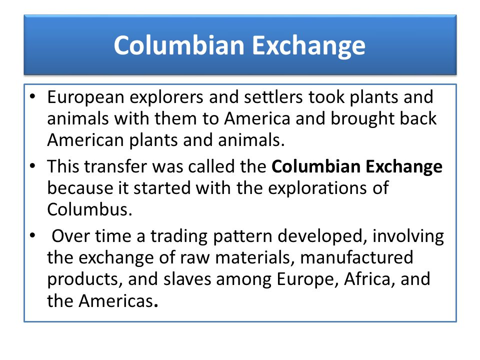 Columbian Exchange European explorers and settlers took plants and animals with them to America and brought back American plants and animals. This tra
