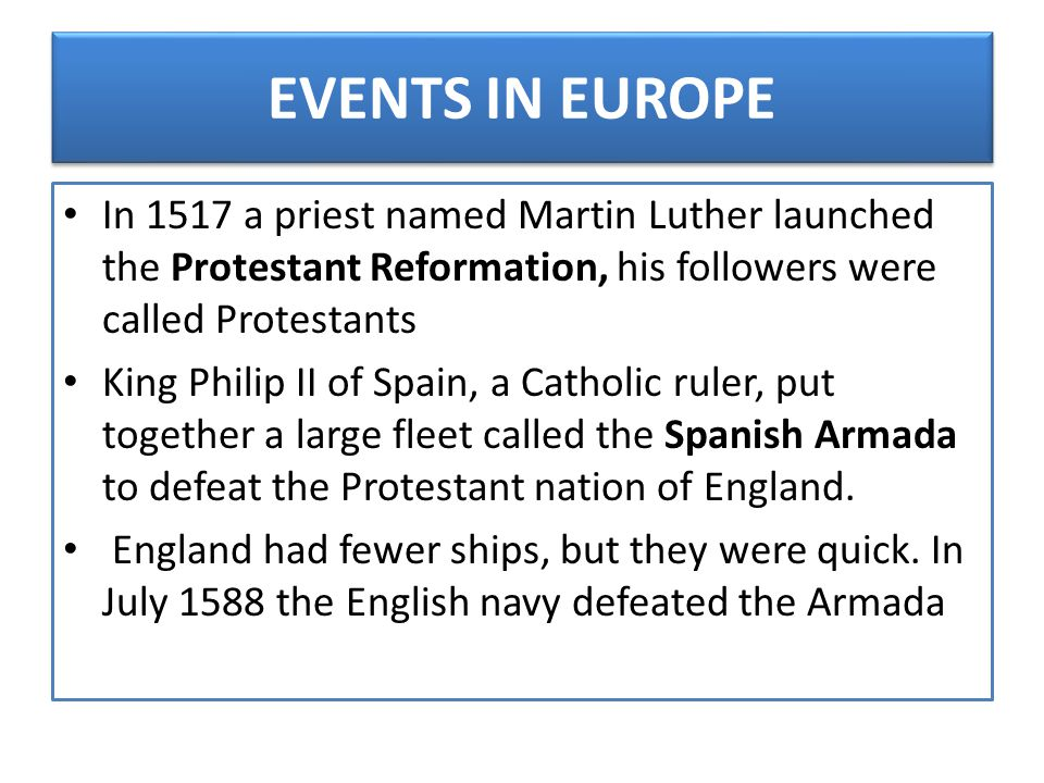 EVENTS IN EUROPE In 1517 a priest named Martin Luther launched the Protestant Reformation, his followers were called Protestants King Philip II of Spa