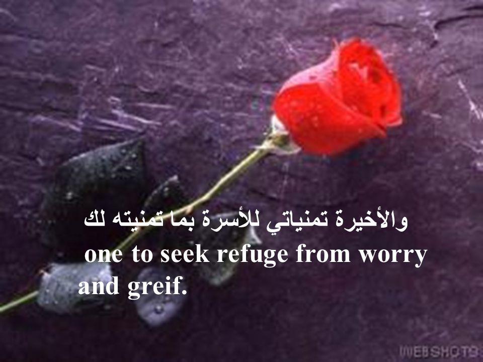 والأخيرة تمنياتي للأسرة بما تمنيته لك one to seek refuge from worry and greif.