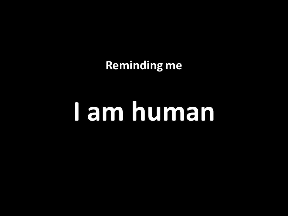Reminding me I am human