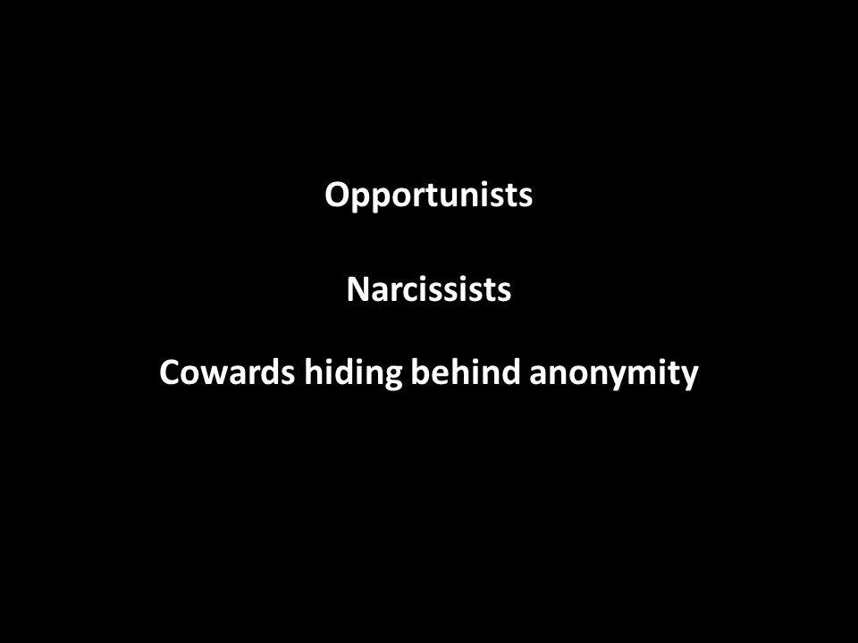 Opportunists Narcissists Cowards hiding behind anonymity