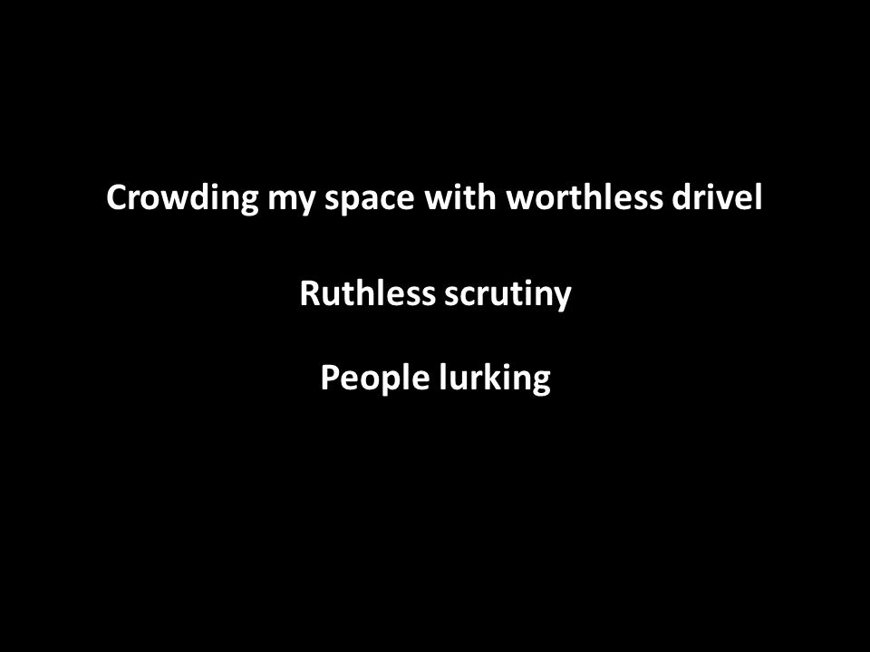 Crowding my space with worthless drivel Ruthless scrutiny People lurking