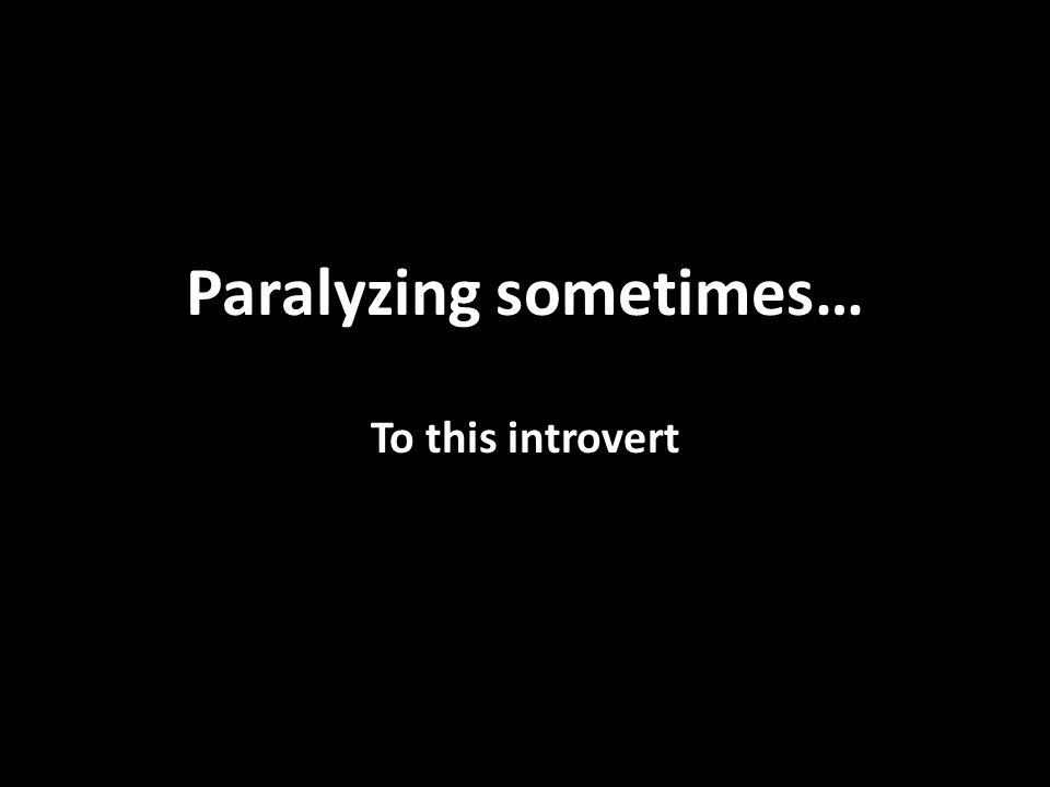 Paralyzing sometimes… To this introvert