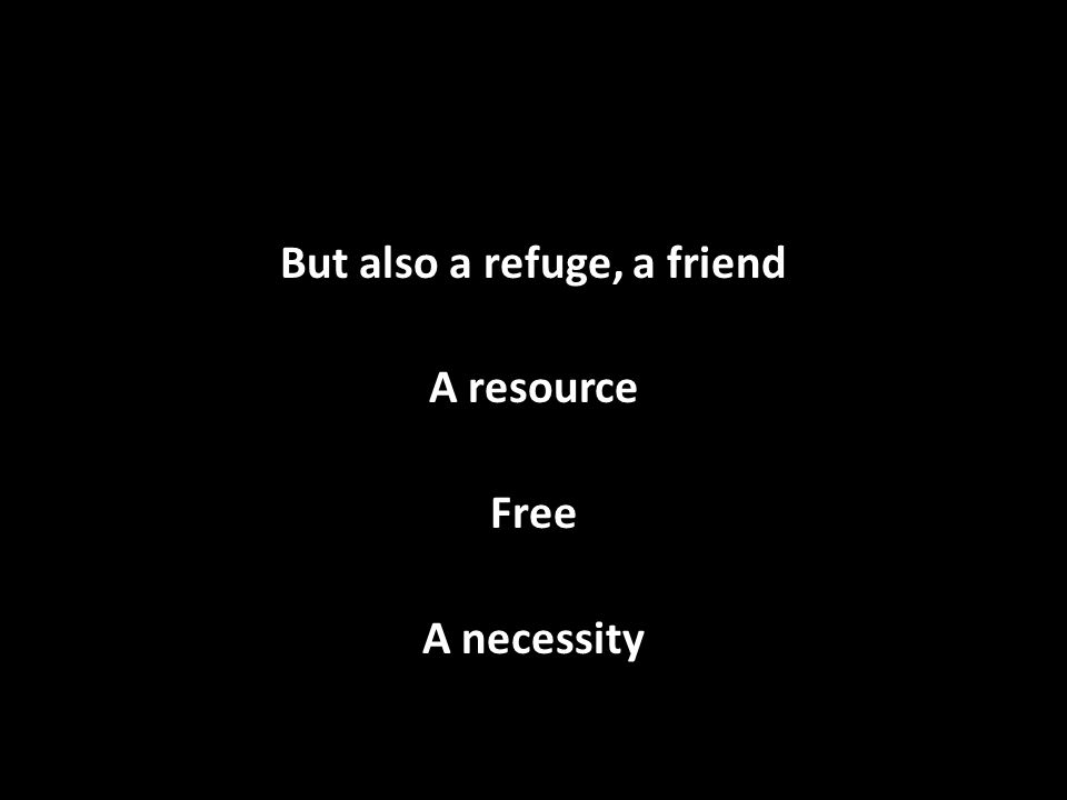 But also a refuge, a friend A resource Free A necessity