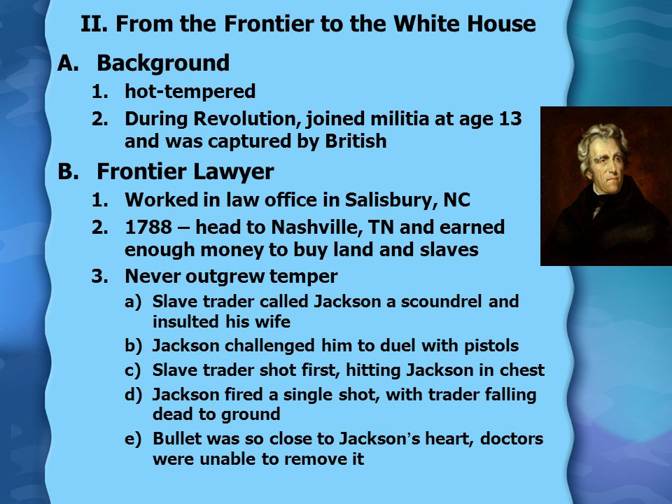 II. From the Frontier to the White House A.Background 1.hot-tempered 2.During Revolution, joined militia at age 13 and was captured by British B.Front