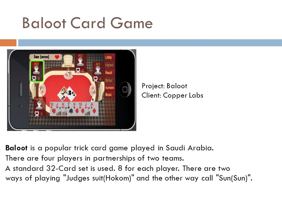 Baloot Card Game Project: Baloot Client: Copper Labs Baloot is a popular trick card game played in Saudi Arabia. There are four players in partnership