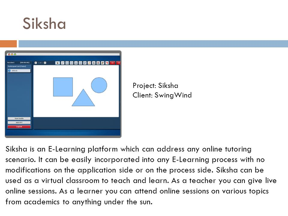 Siksha Siksha is an E-Learning platform which can address any online tutoring scenario. It can be easily incorporated into any E-Learning process with