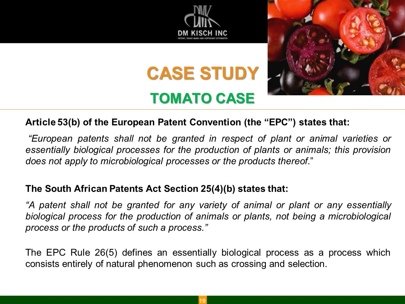 www.dmkisch.com CASE STUDY TOMATO CASE 19 Article 53(b) of the European Patent Convention (the EPC ) states that: European patents shall not be granted in respect of plant or animal varieties or essentially biological processes for the production of plants or animals; this provision does not apply to microbiological processes or the products thereof. The South African Patents Act Section 25(4)(b) states that: A patent shall not be granted for any variety of animal or plant or any essentially biological process for the production of animals or plants, not being a microbiological process or the products of such a process. The EPC Rule 26(5) defines an essentially biological process as a process which consists entirely of natural phenomenon such as crossing and selection.