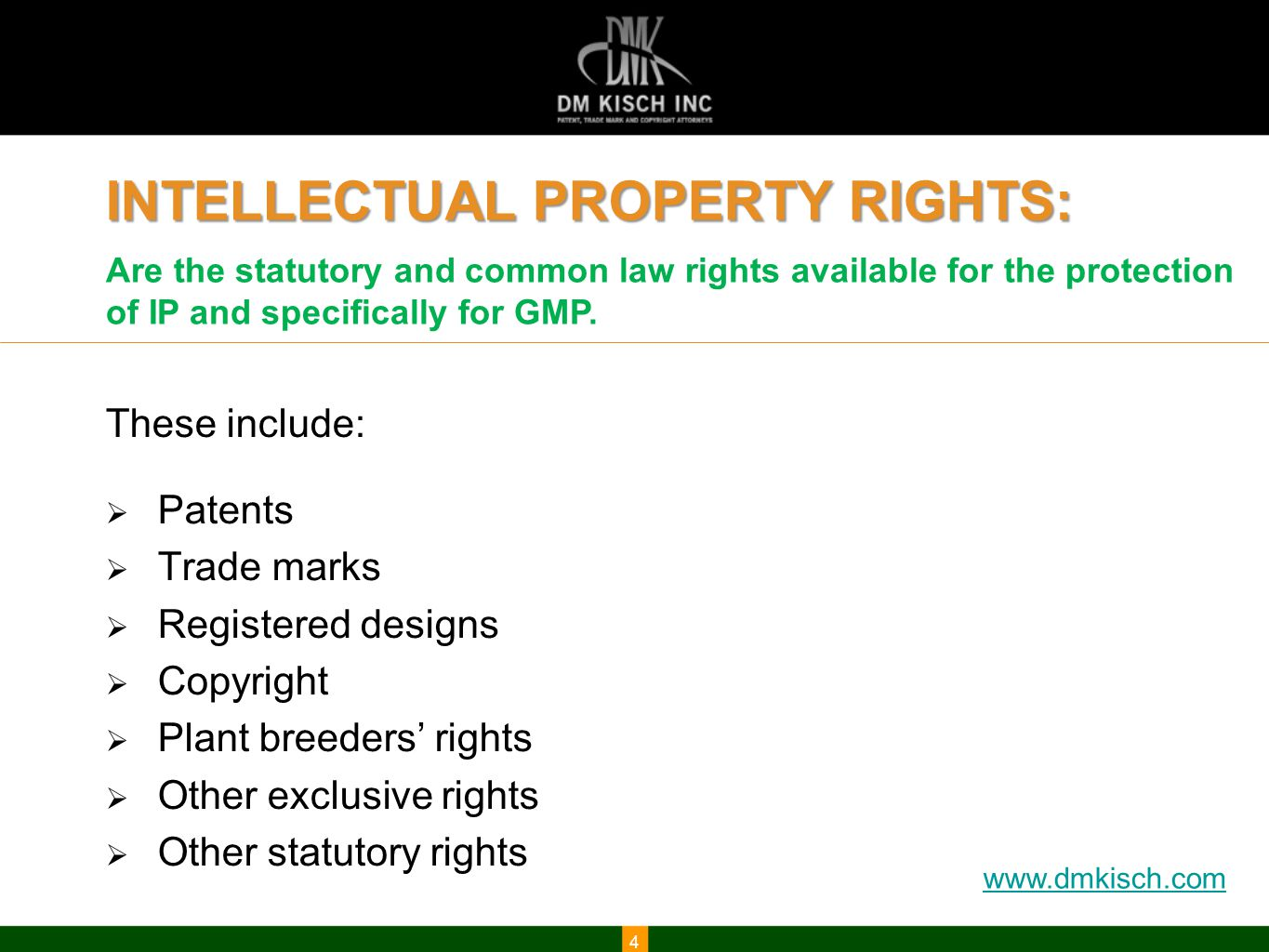 www.dmkisch.com INTELLECTUAL PROPERTY RIGHTS: These include:  Patents  Trade marks  Registered designs  Copyright  Plant breeders' rights  Other exclusive rights  Other statutory rights 4 Are the statutory and common law rights available for the protection of IP and specifically for GMP.