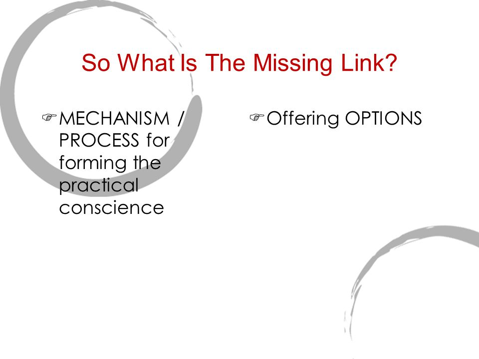 So What Is The Missing Link?  MECHANISM / PROCESS for forming the practical conscience  Offering OPTIONS
