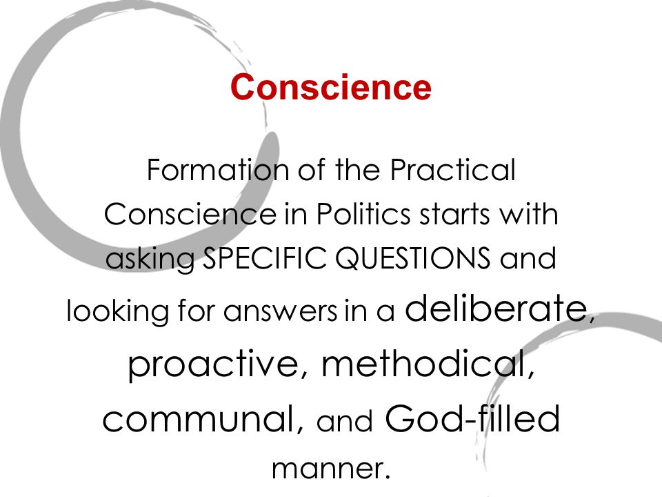 Conscience Formation of the Practical Conscience in Politics starts with asking SPECIFIC QUESTIONS and looking for answers in a deliberate, proactive,