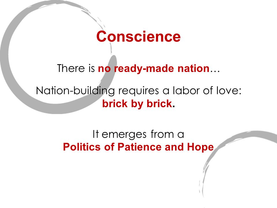 Conscience There is no ready-made nation … Nation-building requires a labor of love: brick by brick. It emerges from a Politics of Patience and Hope