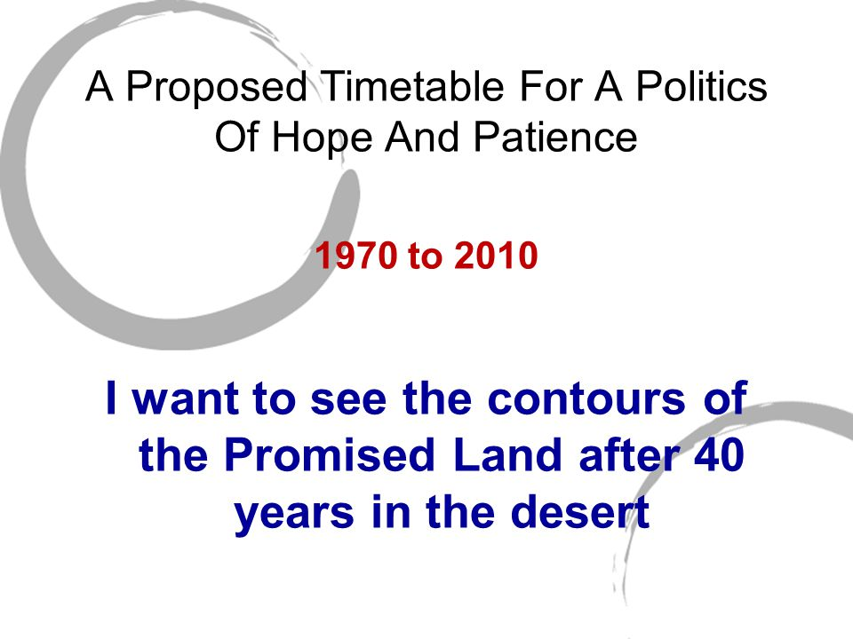 A Proposed Timetable For A Politics Of Hope And Patience 1970 to 2010 I want to see the contours of the Promised Land after 40 years in the desert