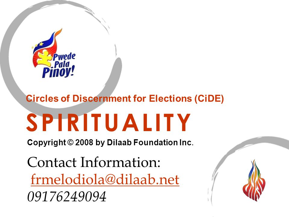 SPIRITUALITY Circles of Discernment for Elections (CiDE) Copyright © 2008 by Dilaab Foundation Inc. Contact Information: frmelodiola@dilaab.net 091762