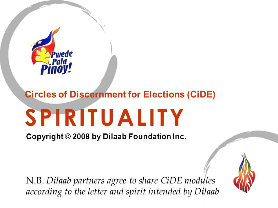 SPIRITUALITY Circles of Discernment for Elections (CiDE) Copyright © 2008 by Dilaab Foundation Inc. N.B. Dilaab partners agree to share CiDE modules a