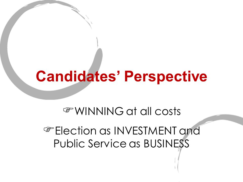 Candidates' Perspective  WINNING at all costs  Election as INVESTMENT and Public Service as BUSINESS