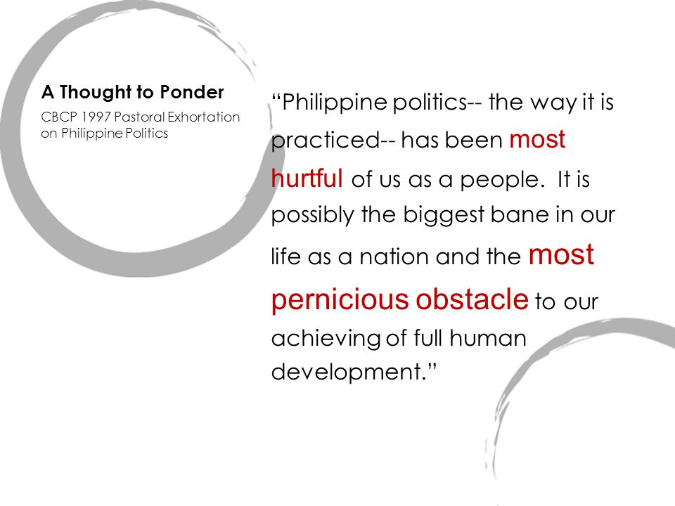 "A Thought to Ponder ""Philippine politics-- the way it is practiced-- has been most hurtful of us as a people. It is possibly the biggest bane in our l"