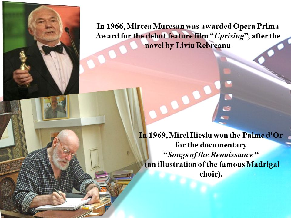 In 1966, Mircea Muresan was awarded Opera Prima Award for the debut feature film Uprising , after the novel by Liviu Rebreanu In 1969, Mirel Iliesiu won the Palme d Or for the documentary Songs of the Renaissance (an illustration of the famous Madrigal choir).