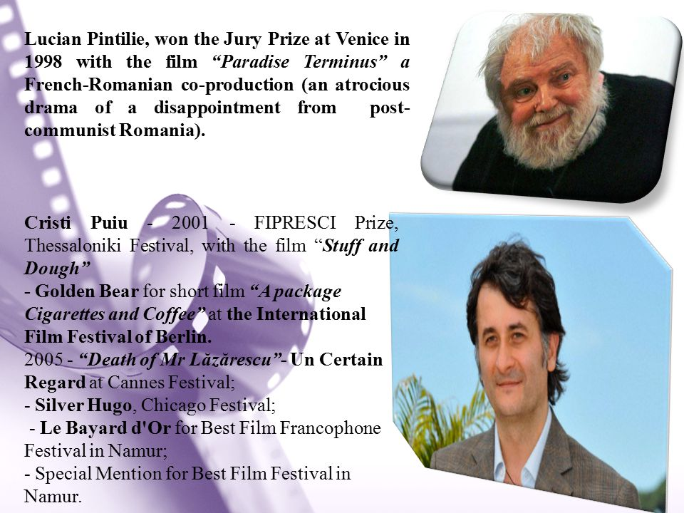 Lucian Pintilie, won the Jury Prize at Venice in 1998 with the film Paradise Terminus a French-Romanian co-production (an atrocious drama of a disappointment from post- communist Romania).