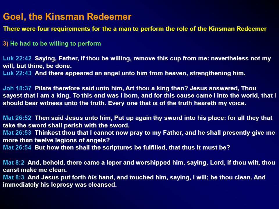 There were four requirements for the a man to perform the role of the Kinsman Redeemer 3) He had to be willing to perform Luk 22:42 Saying, Father, if thou be willing, remove this cup from me: nevertheless not my will, but thine, be done.