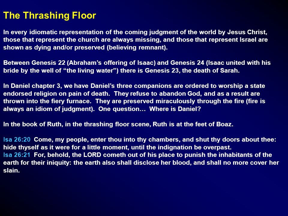 The Thrashing Floor In every idiomatic representation of the coming judgment of the world by Jesus Christ, those that represent the church are always missing, and those that represent Israel are shown as dying and/or preserved (believing remnant).
