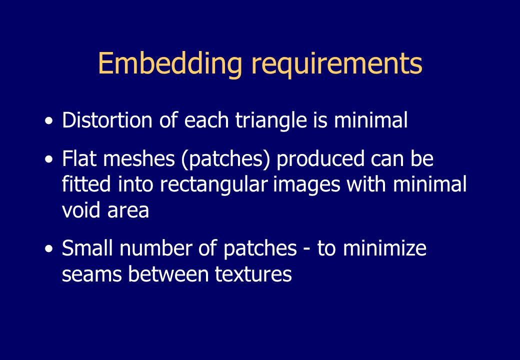 Embedding requirements Distortion of each triangle is minimal Flat meshes (patches) produced can be fitted into rectangular images with minimal void area Small number of patches - to minimize seams between textures