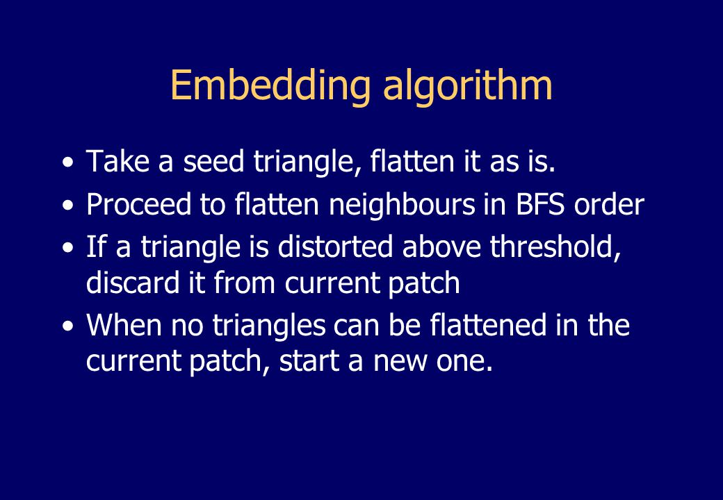Embedding algorithm Take a seed triangle, flatten it as is.