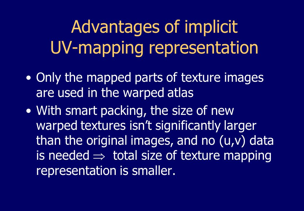 Advantages of implicit UV-mapping representation Only the mapped parts of texture images are used in the warped atlas With smart packing, the size of new warped textures isn't significantly larger than the original images, and no (u,v) data is needed  total size of texture mapping representation is smaller.