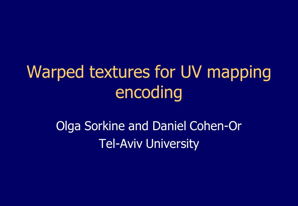 Olga Sorkine and Daniel Cohen-Or Tel-Aviv University Warped textures for UV mapping encoding
