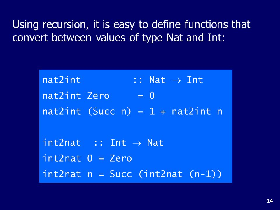 14 Using recursion, it is easy to define functions that convert between values of type Nat and Int: nat2int :: Nat  Int nat2int Zero = 0 nat2int (Succ n) = 1 + nat2int n int2nat :: Int  Nat int2nat 0 = Zero int2nat n = Succ (int2nat (n-1))
