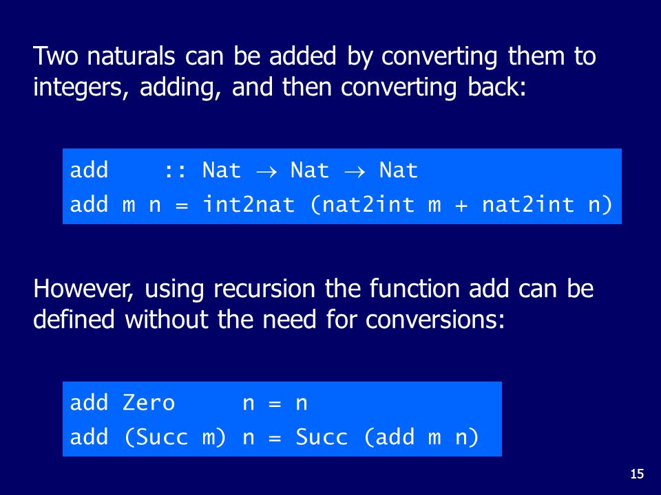 15 Two naturals can be added by converting them to integers, adding, and then converting back: However, using recursion the function add can be defined without the need for conversions: add :: Nat  Nat  Nat add m n = int2nat (nat2int m + nat2int n) add Zero n = n add (Succ m) n = Succ (add m n)