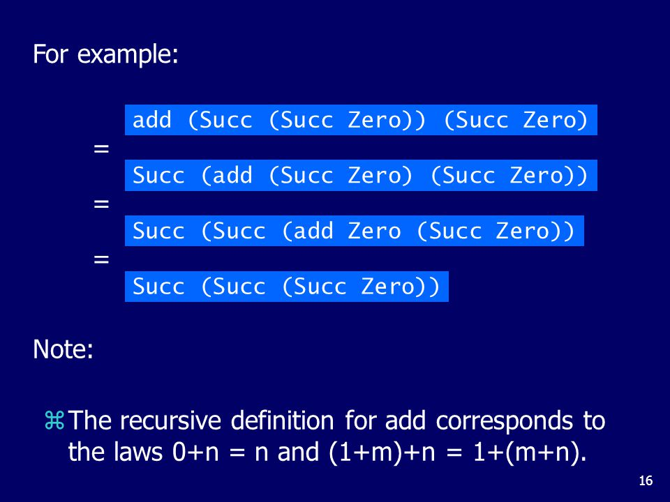 16 For example: add (Succ (Succ Zero)) (Succ Zero) Succ (add (Succ Zero) (Succ Zero)) = Succ (Succ (add Zero (Succ Zero)) = Succ (Succ (Succ Zero)) = Note: zThe recursive definition for add corresponds to the laws 0+n = n and (1+m)+n = 1+(m+n).
