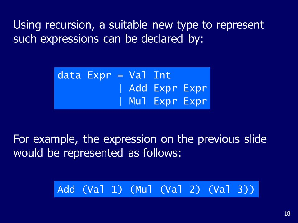 18 Using recursion, a suitable new type to represent such expressions can be declared by: For example, the expression on the previous slide would be represented as follows: data Expr = Val Int | Add Expr Expr | Mul Expr Expr Add (Val 1) (Mul (Val 2) (Val 3))