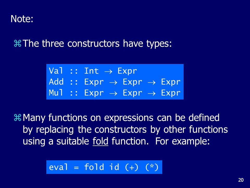 20 Note: zThe three constructors have types: Val :: Int  Expr Add :: Expr  Expr  Expr Mul :: Expr  Expr  Expr zMany functions on expressions can be defined by replacing the constructors by other functions using a suitable fold function.