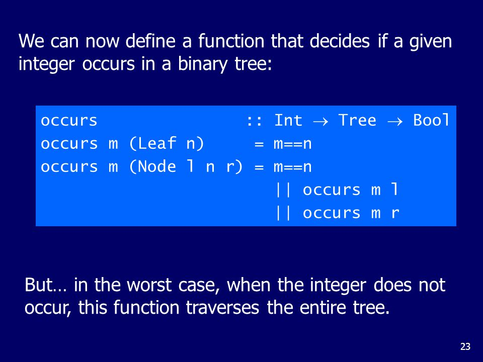 23 We can now define a function that decides if a given integer occurs in a binary tree: occurs :: Int  Tree  Bool occurs m (Leaf n) = m==n occurs m (Node l n r) = m==n || occurs m l || occurs m r But… in the worst case, when the integer does not occur, this function traverses the entire tree.