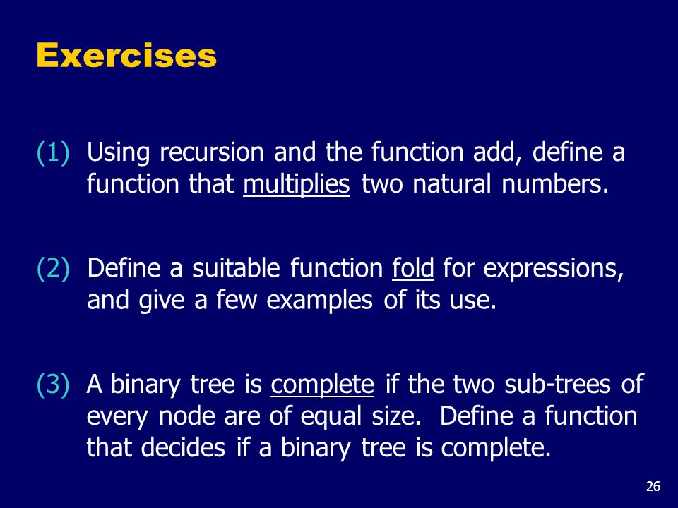 26 Exercises (1) Using recursion and the function add, define a function that multiplies two natural numbers. (2) Define a suitable function fold for