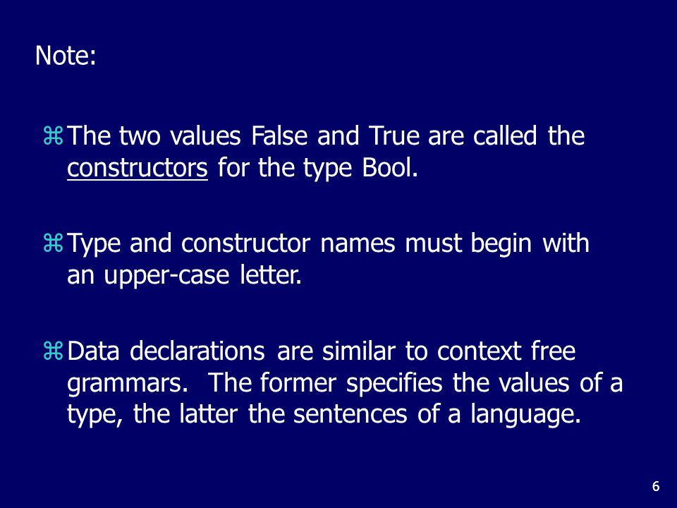 6 Note: zThe two values False and True are called the constructors for the type Bool. zType and constructor names must begin with an upper-case letter