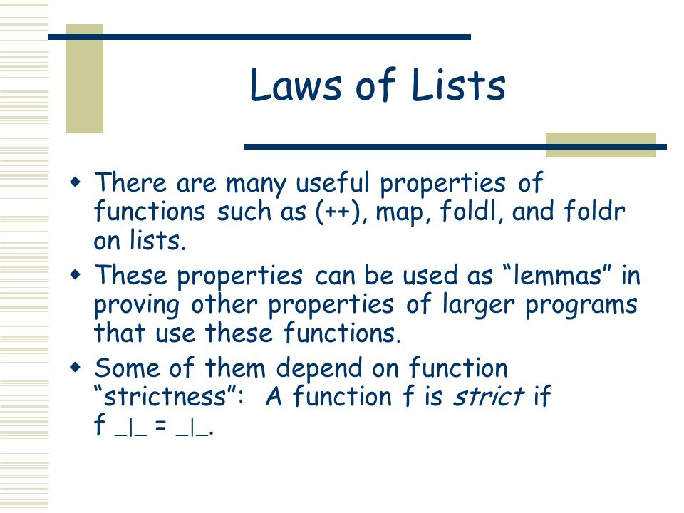 """Laws of Lists  There are many useful properties of functions such as (++), map, foldl, and foldr on lists.  These properties can be used as """"lemmas"""""""