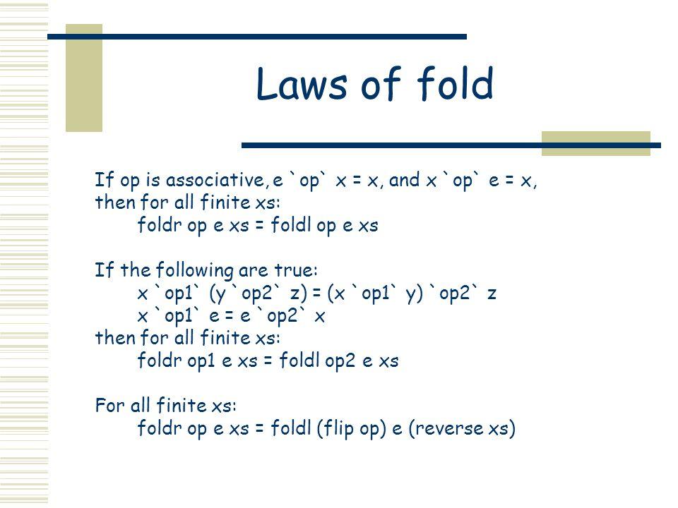Laws of fold If op is associative, e `op` x = x, and x `op` e = x, then for all finite xs: foldr op e xs = foldl op e xs If the following are true: x `op1` (y `op2` z) = (x `op1` y) `op2` z x `op1` e = e `op2` x then for all finite xs: foldr op1 e xs = foldl op2 e xs For all finite xs: foldr op e xs = foldl (flip op) e (reverse xs)