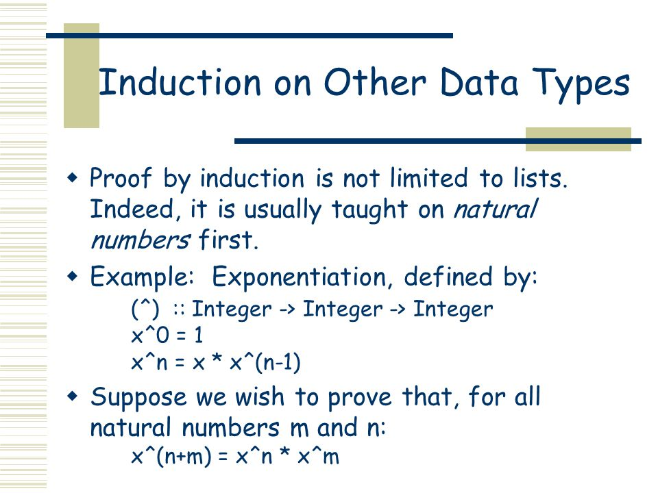 Induction on Other Data Types  Proof by induction is not limited to lists. Indeed, it is usually taught on natural numbers first.  Example: Exponent