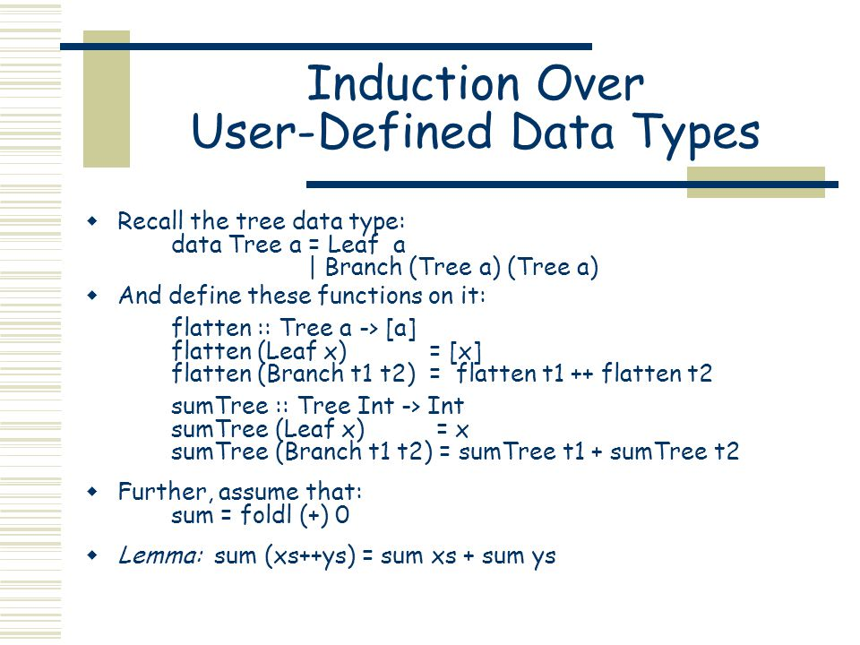 Induction Over User-Defined Data Types  Recall the tree data type: data Tree a = Leaf a | Branch (Tree a) (Tree a)  And define these functions on it: flatten :: Tree a -> [a] flatten (Leaf x) = [x] flatten (Branch t1 t2) = flatten t1 ++ flatten t2 sumTree :: Tree Int -> Int sumTree (Leaf x) = x sumTree (Branch t1 t2) = sumTree t1 + sumTree t2  Further, assume that: sum = foldl (+) 0  Lemma: sum (xs++ys) = sum xs + sum ys
