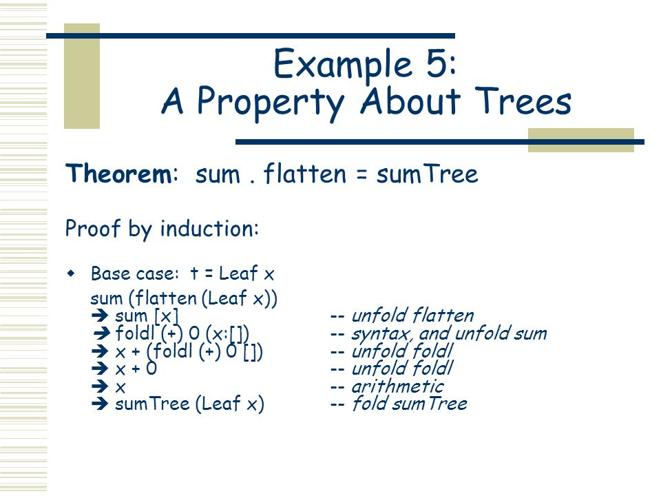 Example 5: A Property About Trees Theorem: sum. flatten = sumTree Proof by induction:  Base case: t = Leaf x sum (flatten (Leaf x))  sum [x]-- unfol