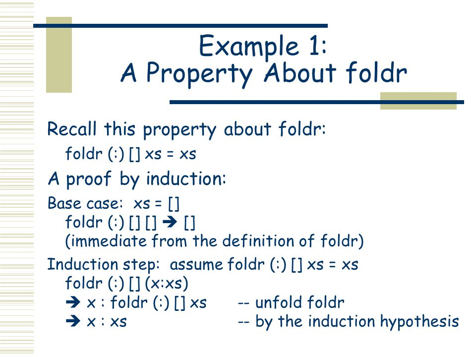 Example 1: A Property About foldr Recall this property about foldr: foldr (:) [] xs = xs A proof by induction: Base case: xs = [] foldr (:) [] []  []